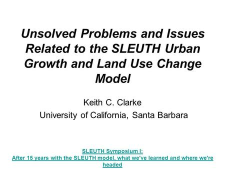 Unsolved Problems and Issues Related to the SLEUTH Urban Growth and Land Use Change Model Keith C. Clarke University of California, Santa Barbara SLEUTH.