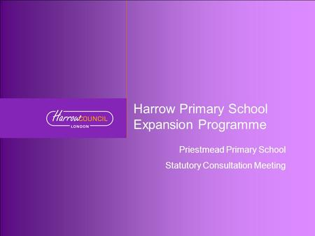 Harrow Primary School Expansion Programme Priestmead Primary School Statutory Consultation Meeting.