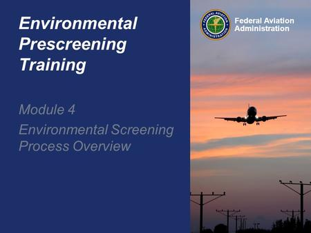Federal Aviation Administration Environmental Prescreening Training Module 4 Environmental Screening Process Overview.
