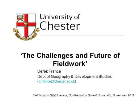 The Challenges and Future of Fieldwork Derek France Dept of Geography & Development Studies Fieldwork in.
