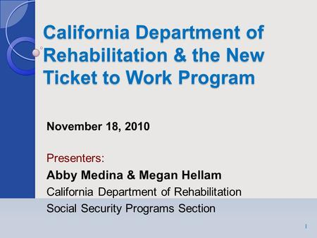 California Department of Rehabilitation & the New Ticket to Work Program 1 November 18, 2010 Presenters: Abby Medina & Megan Hellam California Department.