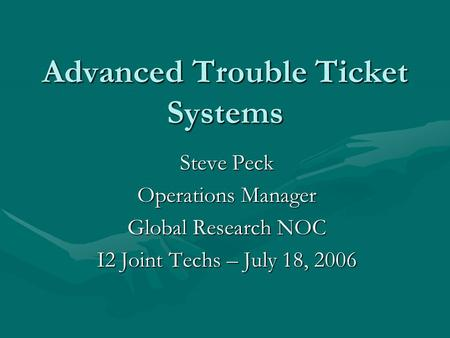 Advanced Trouble Ticket Systems Steve Peck Operations Manager Global Research NOC I2 Joint Techs – July 18, 2006.