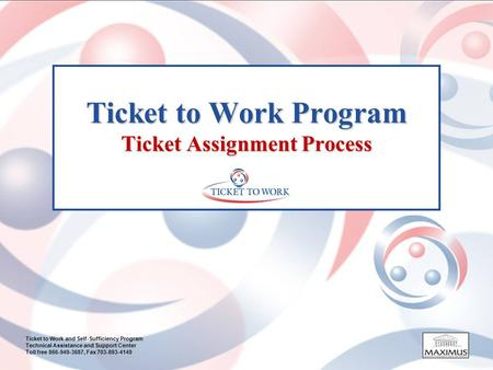 Ticket to Work and Self-Sufficiency Program Technical Assistance and Support Center Toll free 866-949-3687, Fax 703-893-4149 Ticket to Work Program Ticket.