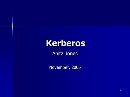 1 Kerberos Anita Jones November, 2006. 2 Kerberos * : Objective Assumed environment Assumed environment –Open distributed environment –Wireless and Ethernetted.