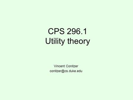 CPS 296.1 Utility theory Vincent Conitzer