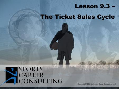 Lesson 9.3 – The Ticket Sales Cycle Copyright © 2011 by Sports Career Consulting, LLC.