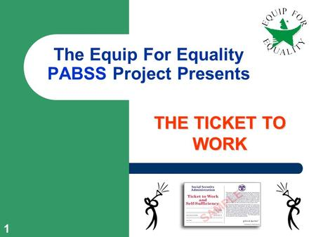 1 The Equip For Equality PABSS Project Presents THE TICKET TO WORK.