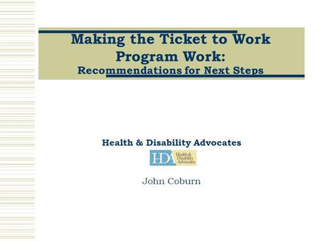 Making the Ticket to Work Program Work: Recommendations for Next Steps Health & Disability Advocates John Coburn.