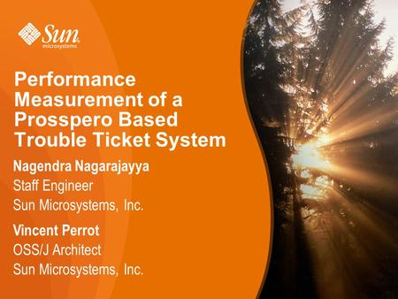 1 Performance Measurement of a Prosspero Based Trouble Ticket System Nagendra Nagarajayya Staff Engineer Sun Microsystems, Inc. 1 Vincent Perrot OSS/J.