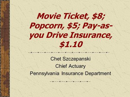 Movie Ticket, $8; Popcorn, $5; Pay-as- you Drive Insurance, $1.10 Chet Szczepanski Chief Actuary Pennsylvania Insurance Department.
