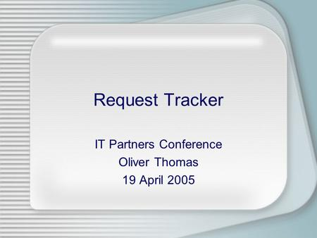 Request Tracker IT Partners Conference Oliver Thomas 19 April 2005.