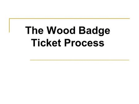 The Wood Badge Ticket Process. References: Administrative Guide, Staff Guide and Appendixes Includes… What and Why a Ticket Ticket Form and Style Course.