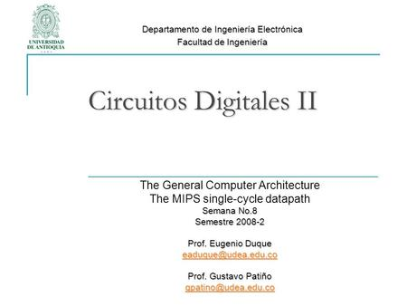 Circuitos Digitales II The General Computer Architecture The MIPS single-cycle datapath Semana No.8 Semestre 2008-2 Prof. Eugenio Duque