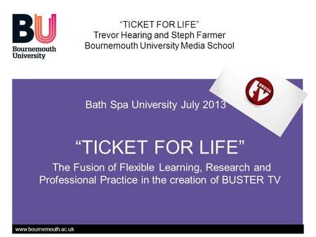 Www.bournemouth.ac.uk Bath Spa University July 2013 TICKET FOR LIFE The Fusion of Flexible Learning, Research and Professional Practice in the creation.