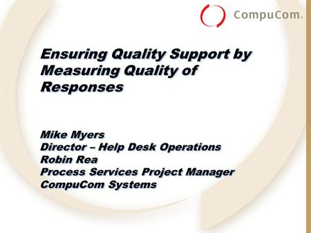 Ensuring Quality Support by Measuring Quality of Responses Mike Myers Director – Help Desk Operations Robin Rea Process Services Project Manager CompuCom.