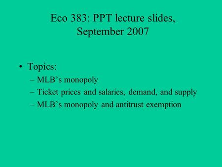 Eco 383: PPT lecture slides, September 2007 Topics: –MLBs monopoly –Ticket prices and salaries, demand, and supply –MLBs monopoly and antitrust exemption.