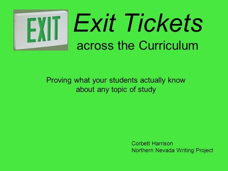 Exit Tickets across the Curriculum Proving what your students actually know about any topic of study Corbett Harrison Northern Nevada Writing Project.
