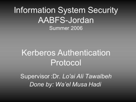 Information System Security AABFS-Jordan Summer 2006 Kerberos Authentication Protocol Supervisor :Dr. Lo'ai Ali Tawalbeh Done by: Wael Musa Hadi.