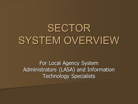 SECTOR SYSTEM OVERVIEW For Local Agency System Administrators (LASA) and Information Technology Specialists.