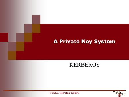 CS5204 – Operating Systems 1 A Private Key System KERBEROS.