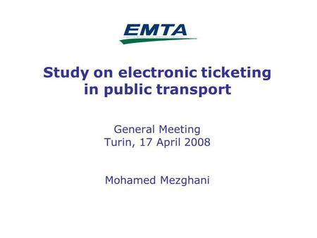 1 Study on electronic ticketing in public transport General Meeting Turin, 17 April 2008 Mohamed Mezghani.