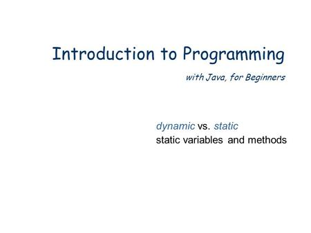 Introduction to Programming with Java, for Beginners dynamic vs. static static variables and methods.