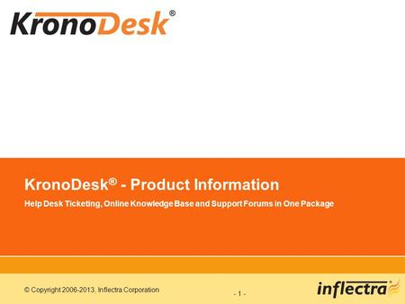 © Copyright 2006-2013, Inflectra Corporation - 1 - KronoDesk ® - Product Information Help Desk Ticketing, Online Knowledge Base and Support Forums in One.
