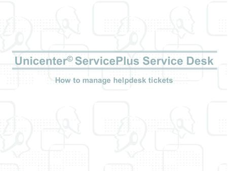 Unicenter© ServicePlus Service Desk How to manage helpdesk tickets