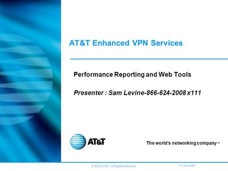 © 2005 AT&T, All Rights Reserved. 11 July 2005 AT&T Enhanced VPN Services Performance Reporting and Web Tools Presenter : Sam Levine-866-624-2008 x111.