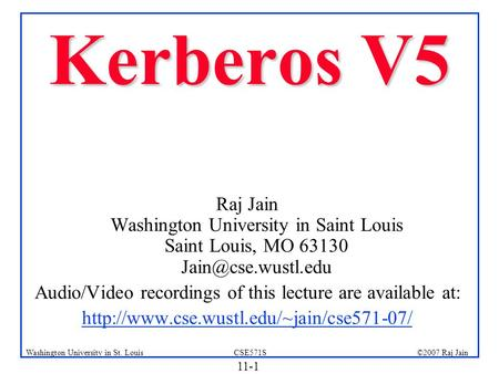 11-1 ©2007 Raj JainCSE571SWashington University in St. Louis Kerberos V5 Raj Jain Washington University in Saint Louis Saint Louis, MO 63130