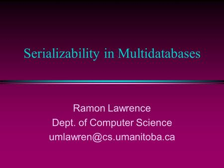 Serializability in Multidatabases Ramon Lawrence Dept. of Computer Science