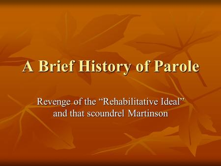 A Brief History of Parole Revenge of the Rehabilitative Ideal and that scoundrel Martinson.