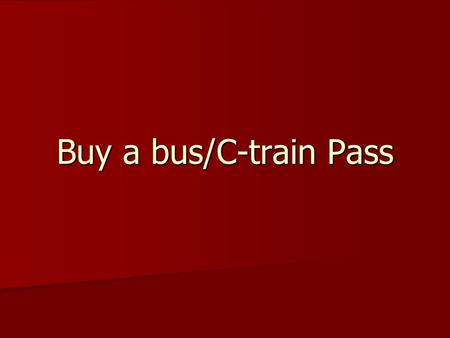 Buy a bus/C-train Pass. Introduction 1.How many people have bought a bus or 1.How many people have bought a bus or a c-train ticket? a c-train ticket?