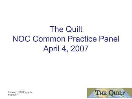 Common NOC Practices 4/05/2007 The Quilt NOC Common Practice Panel April 4, 2007.