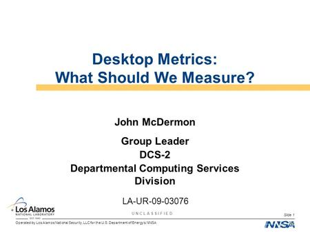 Operated by Los Alamos National Security, LLC for the U.S. Department of Energys NNSA U N C L A S S I F I E D Slide 1 Desktop Metrics: What Should We Measure?