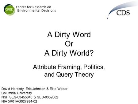 A Dirty Word Or A Dirty World? Attribute Framing, Politics, and Query Theory David Hardisty, Eric Johnson & Elke Weber Columbia University NSF SES-03455840.