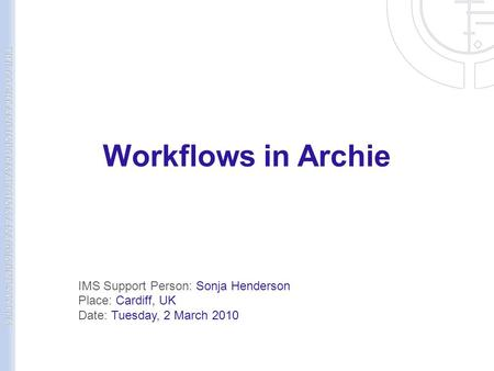 Workflows in Archie IMS Support Person: Sonja Henderson Place: Cardiff, UK Date: Tuesday, 2 March 2010.