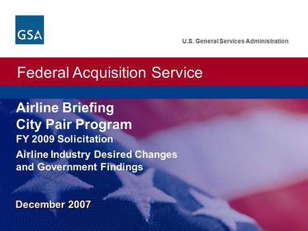 Federal Acquisition Service U.S. General Services Administration December 2007 Airline Briefing City Pair Program Airline Industry Desired Changes and.