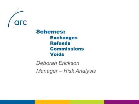 Deborah Erickson Manager – Risk Analysis Schemes: Exchanges Refunds Commissions Voids.