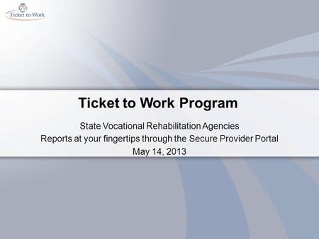 Ticket to Work Program State Vocational Rehabilitation Agencies Reports at your fingertips through the Secure Provider Portal May 14, 2013.