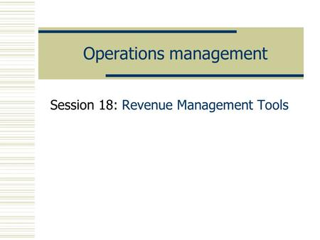 Operations management Session 18: Revenue Management Tools.
