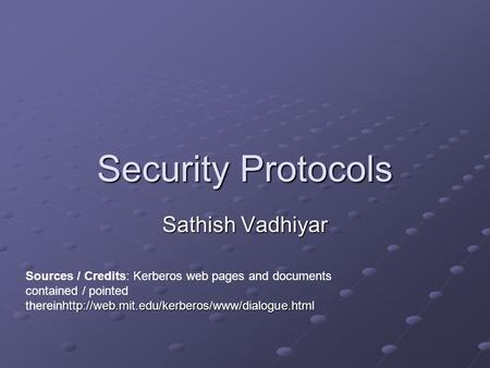 Security Protocols Sathish Vadhiyar  Sources / Credits: Kerberos web pages and documents contained / pointed.