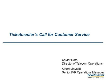 Ticketmasters Call for Customer Service Xavier Coto Director of Telecom Operations Albert Mays III Senior IVR Operations Manager.