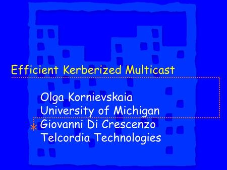 Efficient Kerberized Multicast Olga Kornievskaia University of Michigan Giovanni Di Crescenzo Telcordia Technologies.