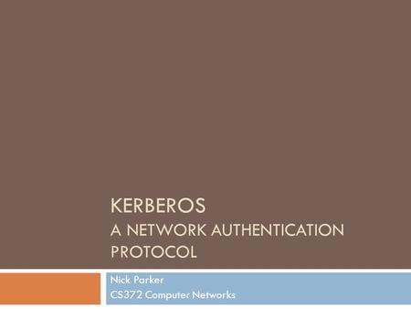 KERBEROS A NETWORK AUTHENTICATION PROTOCOL Nick Parker CS372 Computer Networks.