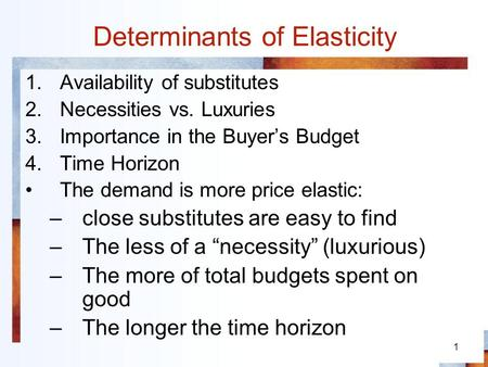 1 Determinants of Elasticity 1.Availability of substitutes 2.Necessities vs. Luxuries 3.Importance in the Buyers Budget 4.Time Horizon The demand is more.
