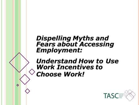 Dispelling Myths and Fears about Accessing Employment: Understand How to Use Work Incentives to Choose Work!
