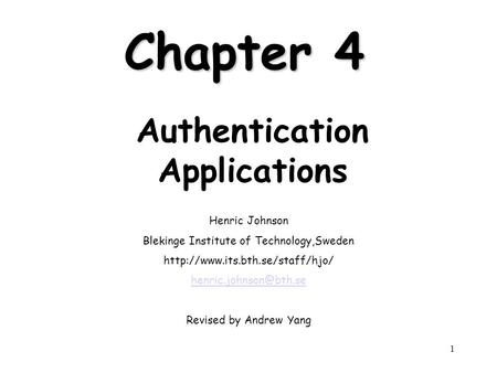 1 Chapter 4 Authentication Applications Henric Johnson Blekinge Institute of Technology,Sweden  Revised.