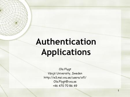 1 Authentication Applications Ola Flygt Växjö University, Sweden  +46 470 70 86 49.
