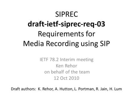 SIPREC draft-ietf-siprec-req-03 Requirements for Media Recording using SIP Draft authors: K. Rehor, A. Hutton, L. Portman, R. Jain, H. Lum IETF 78.2 Interim.
